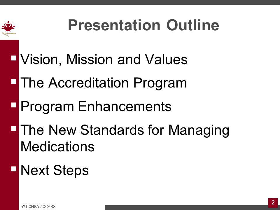 © CCHSA / CCASS 2 Presentation Outline Vision, Mission and Values The Accreditation Program Program Enhancements The New Standards for Managing Medications Next Steps