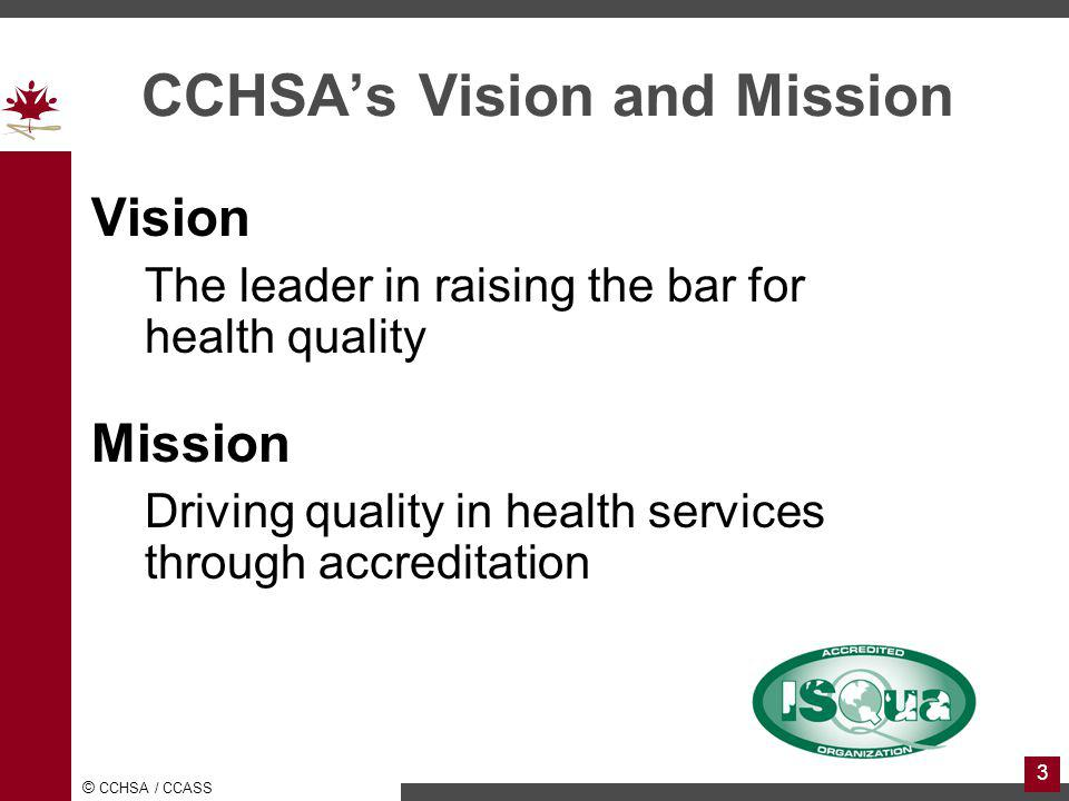 © CCHSA / CCASS 3 CCHSAs Vision and Mission Vision The leader in raising the bar for health quality Mission Driving quality in health services through accreditation
