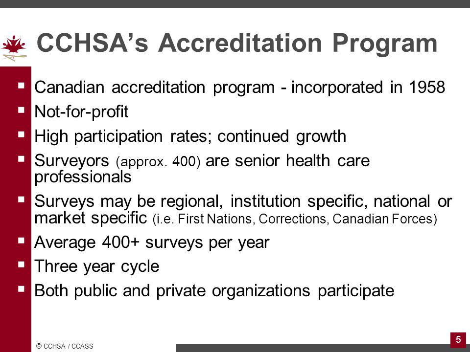 © CCHSA / CCASS 5 CCHSAs Accreditation Program Canadian accreditation program - incorporated in 1958 Not-for-profit High participation rates; continued growth Surveyors (approx.
