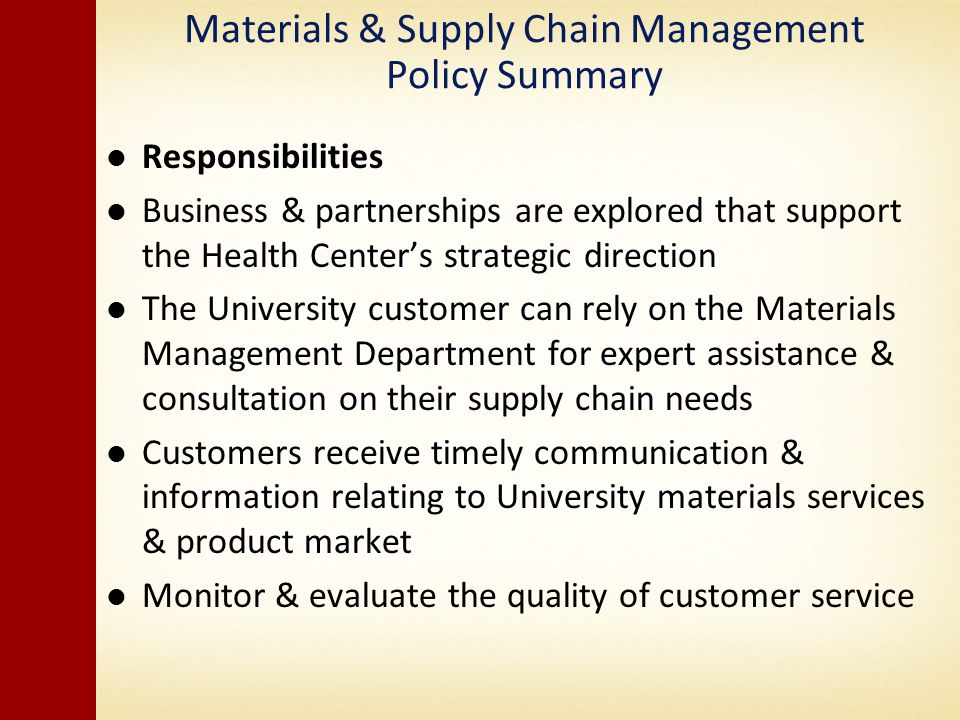 Materials & Supply Chain Management Policy Summary Responsibilities Business & partnerships are explored that support the Health Centers strategic direction The University customer can rely on the Materials Management Department for expert assistance & consultation on their supply chain needs Customers receive timely communication & information relating to University materials services & product market Monitor & evaluate the quality of customer service