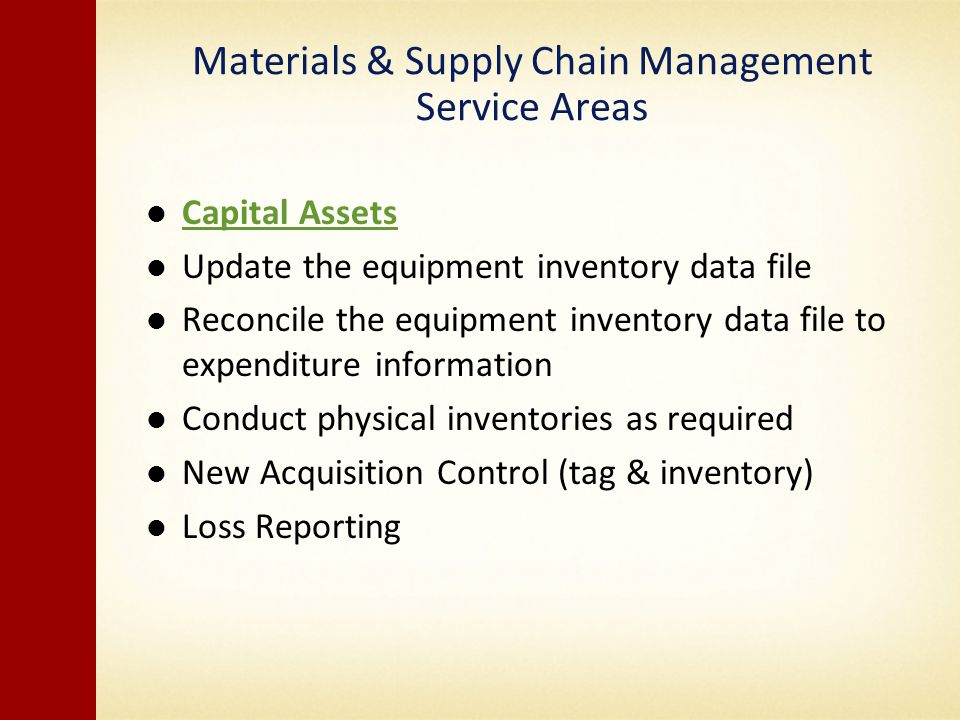 Materials & Supply Chain Management Service Areas Capital Assets Update the equipment inventory data file Reconcile the equipment inventory data file to expenditure information Conduct physical inventories as required New Acquisition Control (tag & inventory) Loss Reporting