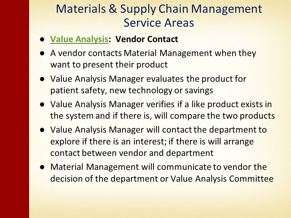 Materials & Supply Chain Management Service Areas Value Analysis: Vendor Contact Value Analysis A vendor contacts Material Management when they want to present their product Value Analysis Manager evaluates the product for patient safety, new technology or savings Value Analysis Manager verifies if a like product exists in the system and if there is, will compare the two products Value Analysis Manager will contact the department to explore if there is an interest; if there is will arrange contact between vendor and department Material Management will communicate to vendor the decision of the department or Value Analysis Committee