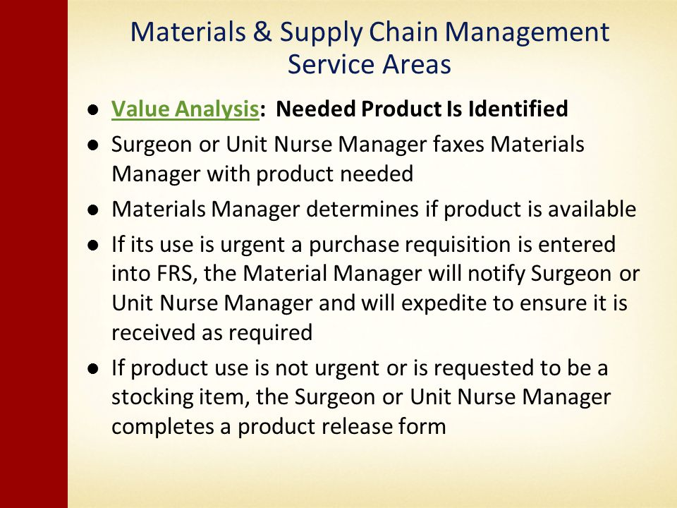Materials & Supply Chain Management Service Areas Value Analysis: Needed Product Is Identified Value Analysis Surgeon or Unit Nurse Manager faxes Materials Manager with product needed Materials Manager determines if product is available If its use is urgent a purchase requisition is entered into FRS, the Material Manager will notify Surgeon or Unit Nurse Manager and will expedite to ensure it is received as required If product use is not urgent or is requested to be a stocking item, the Surgeon or Unit Nurse Manager completes a product release form