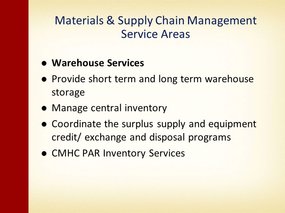 Materials & Supply Chain Management Service Areas Warehouse Services Provide short term and long term warehouse storage Manage central inventory Coordinate the surplus supply and equipment credit/ exchange and disposal programs CMHC PAR Inventory Services