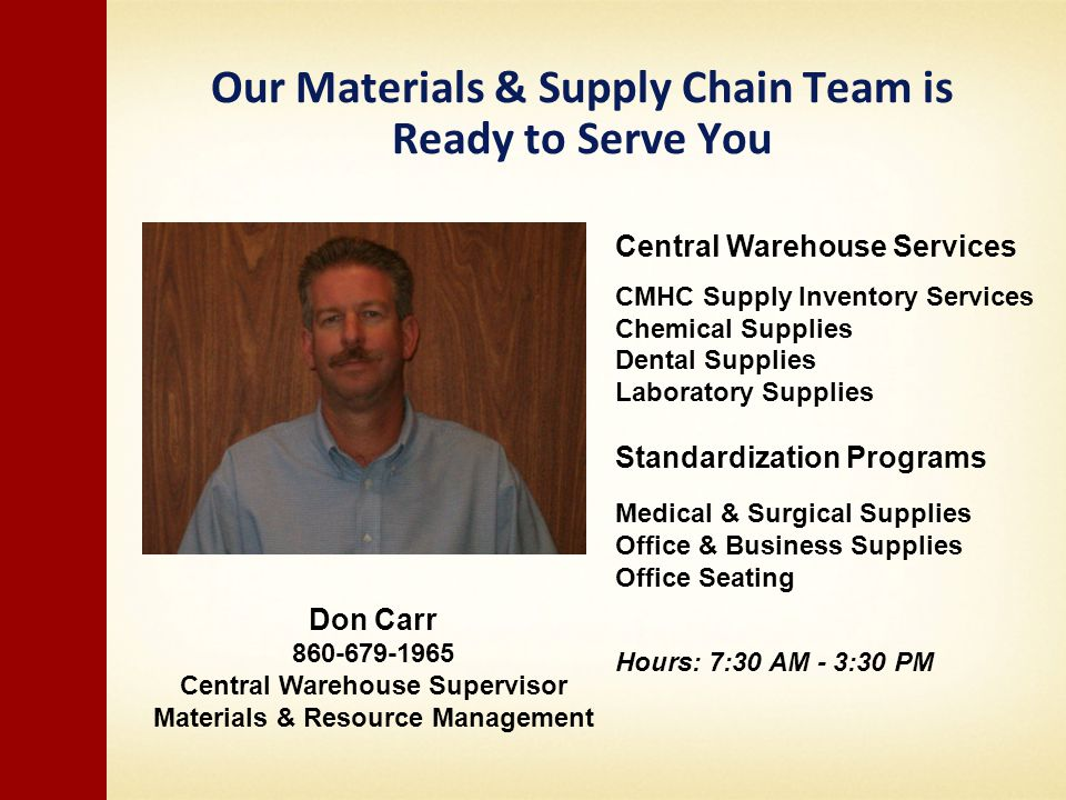 Our Materials & Supply Chain Team is Ready to Serve You Don Carr 860-679-1965 Central Warehouse Supervisor Materials & Resource Management Central Warehouse Services CMHC Supply Inventory Services Chemical Supplies Dental Supplies Laboratory Supplies Standardization Programs Medical & Surgical Supplies Office & Business Supplies Office Seating Hours: 7:30 AM - 3:30 PM