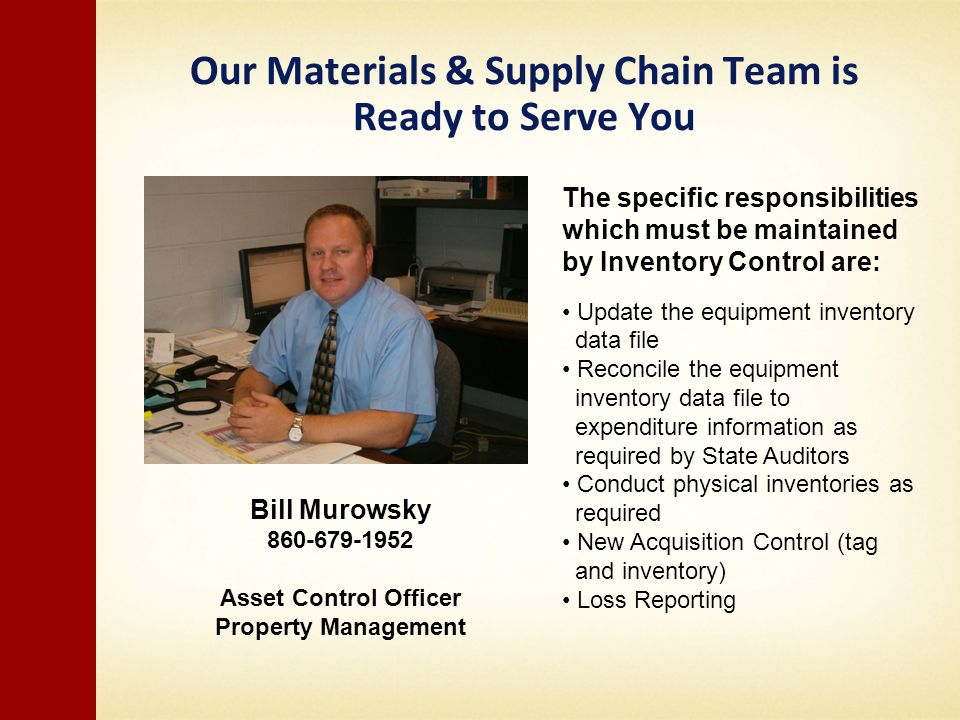 Our Materials & Supply Chain Team is Ready to Serve You Bill Murowsky 860-679-1952 Asset Control Officer Property Management The specific responsibilities which must be maintained by Inventory Control are: Update the equipment inventory data file Reconcile the equipment inventory data file to expenditure information as required by State Auditors Conduct physical inventories as required New Acquisition Control (tag and inventory) Loss Reporting