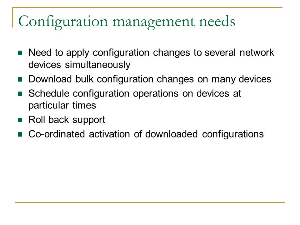 Configuration management needs Need to apply configuration changes to several network devices simultaneously Download bulk configuration changes on many devices Schedule configuration operations on devices at particular times Roll back support Co-ordinated activation of downloaded configurations