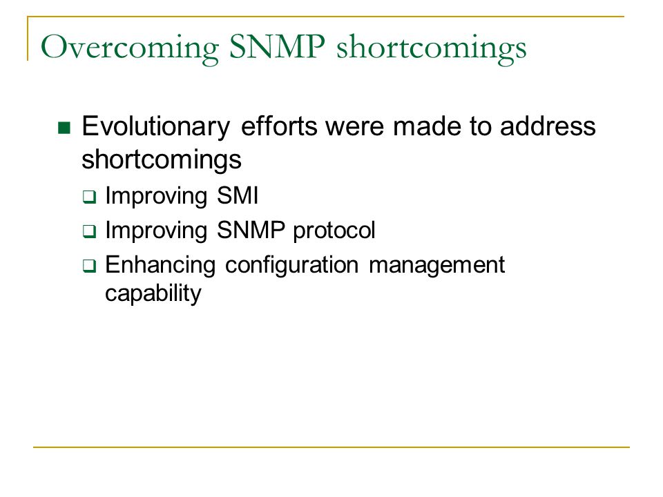 Overcoming SNMP shortcomings Evolutionary efforts were made to address shortcomings Improving SMI Improving SNMP protocol Enhancing configuration management capability