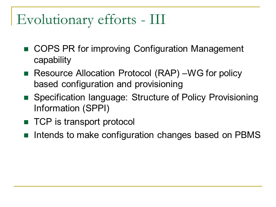 Evolutionary efforts - III COPS PR for improving Configuration Management capability Resource Allocation Protocol (RAP) –WG for policy based configuration and provisioning Specification language: Structure of Policy Provisioning Information (SPPI) TCP is transport protocol Intends to make configuration changes based on PBMS