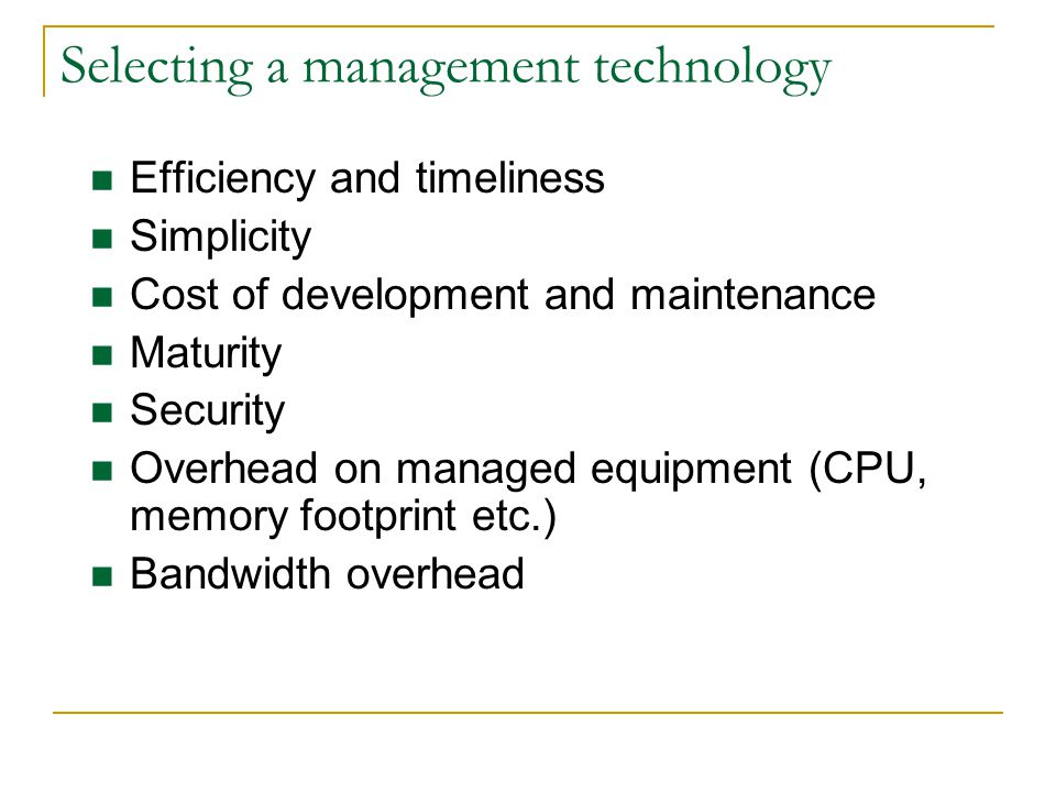 Selecting a management technology Efficiency and timeliness Simplicity Cost of development and maintenance Maturity Security Overhead on managed equipment (CPU, memory footprint etc.) Bandwidth overhead