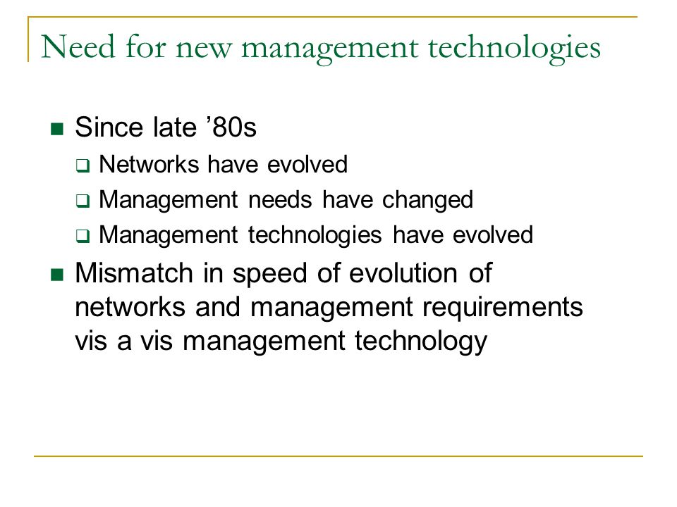 Need for new management technologies Since late 80s Networks have evolved Management needs have changed Management technologies have evolved Mismatch in speed of evolution of networks and management requirements vis a vis management technology