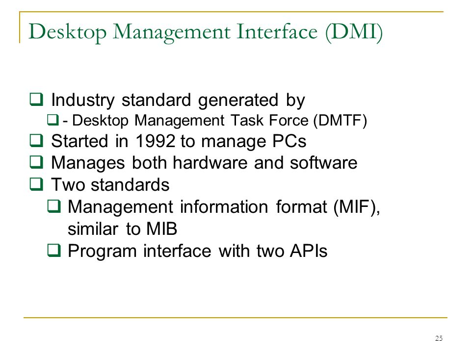 25 Desktop Management Interface (DMI) Industry standard generated by - Desktop Management Task Force (DMTF) Started in 1992 to manage PCs Manages both hardware and software Two standards Management information format (MIF), similar to MIB Program interface with two APIs