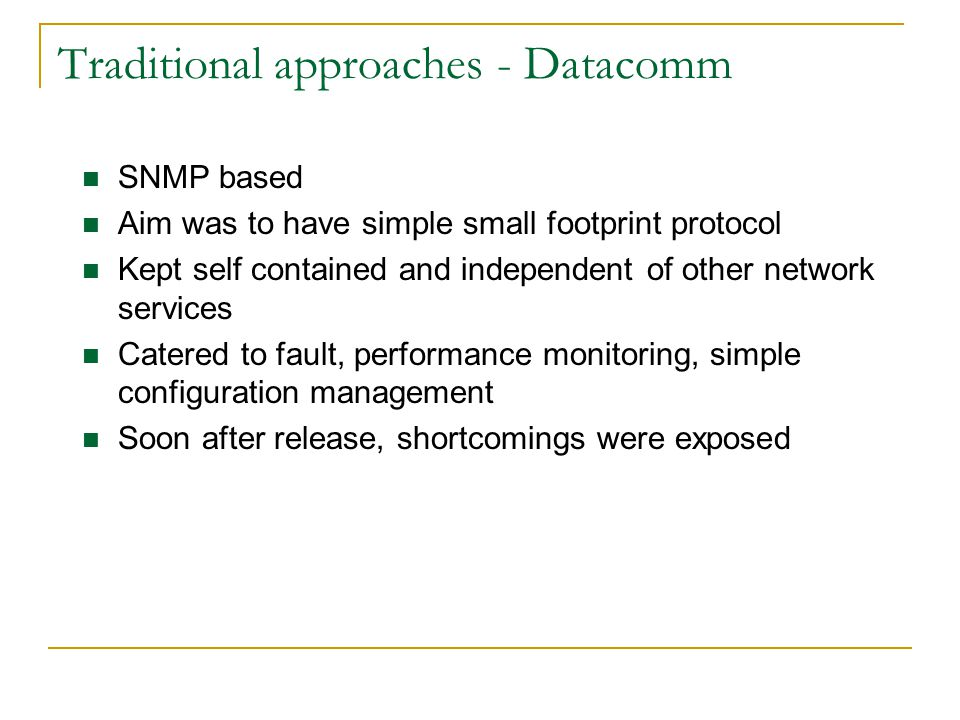 Traditional approaches - Datacomm SNMP based Aim was to have simple small footprint protocol Kept self contained and independent of other network services Catered to fault, performance monitoring, simple configuration management Soon after release, shortcomings were exposed