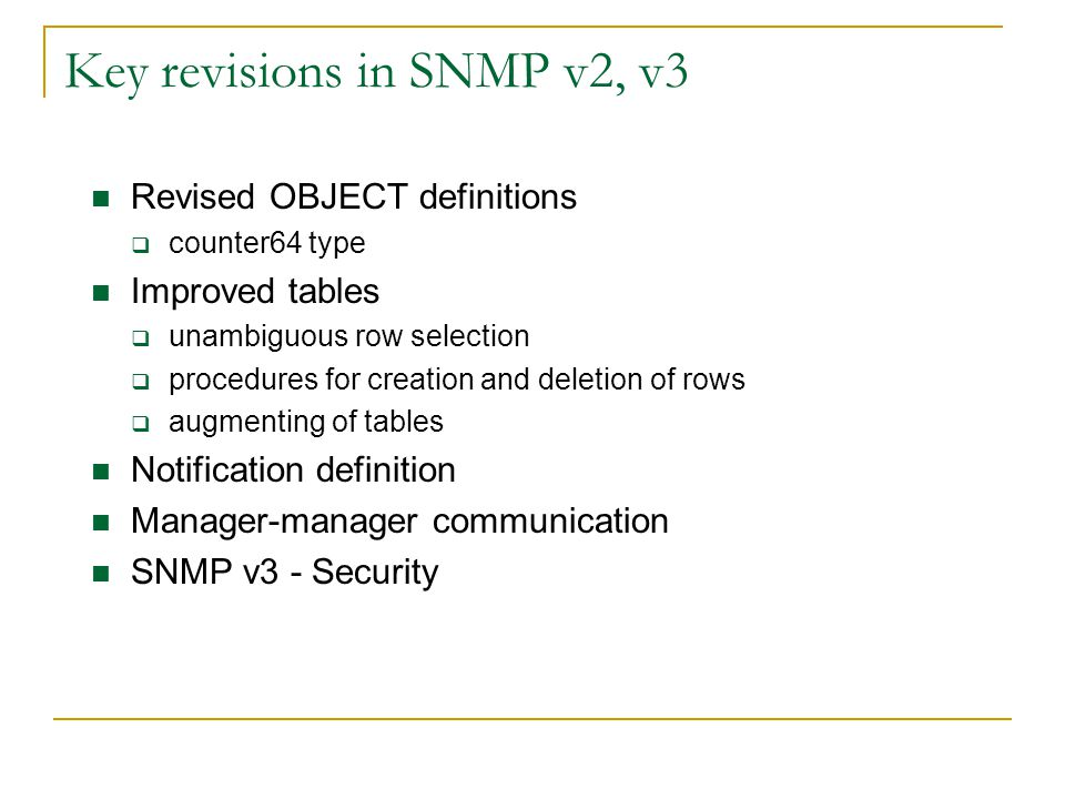 Key revisions in SNMP v2, v3 Revised OBJECT definitions counter64 type Improved tables unambiguous row selection procedures for creation and deletion of rows augmenting of tables Notification definition Manager-manager communication SNMP v3 - Security