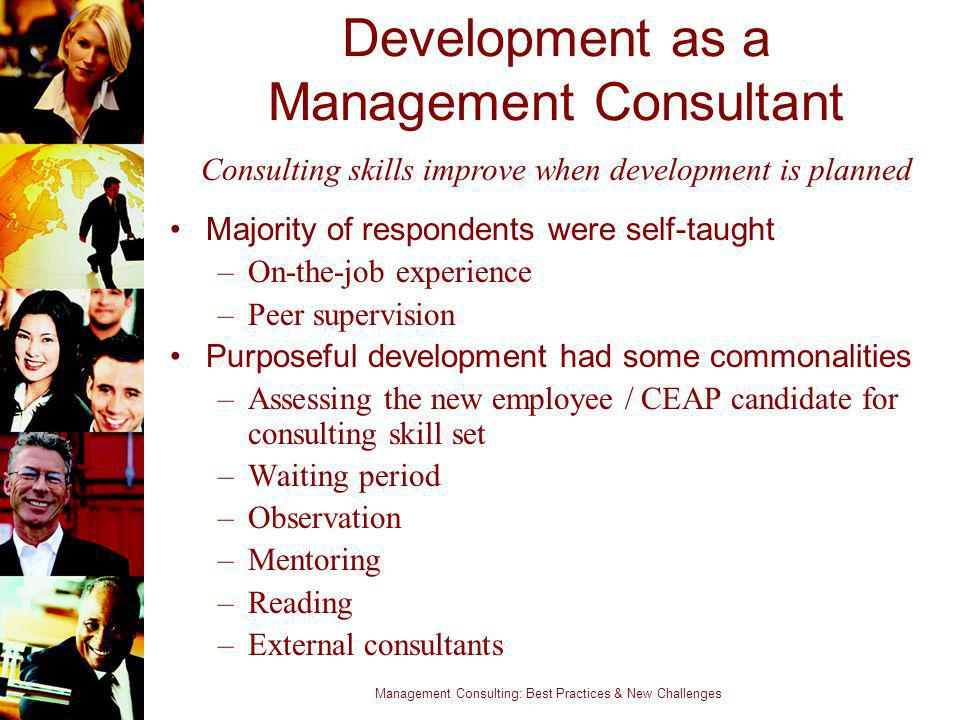 Management Consulting: Best Practices & New Challenges Development as a Management Consultant Majority of respondents were self-taught –On-the-job exp