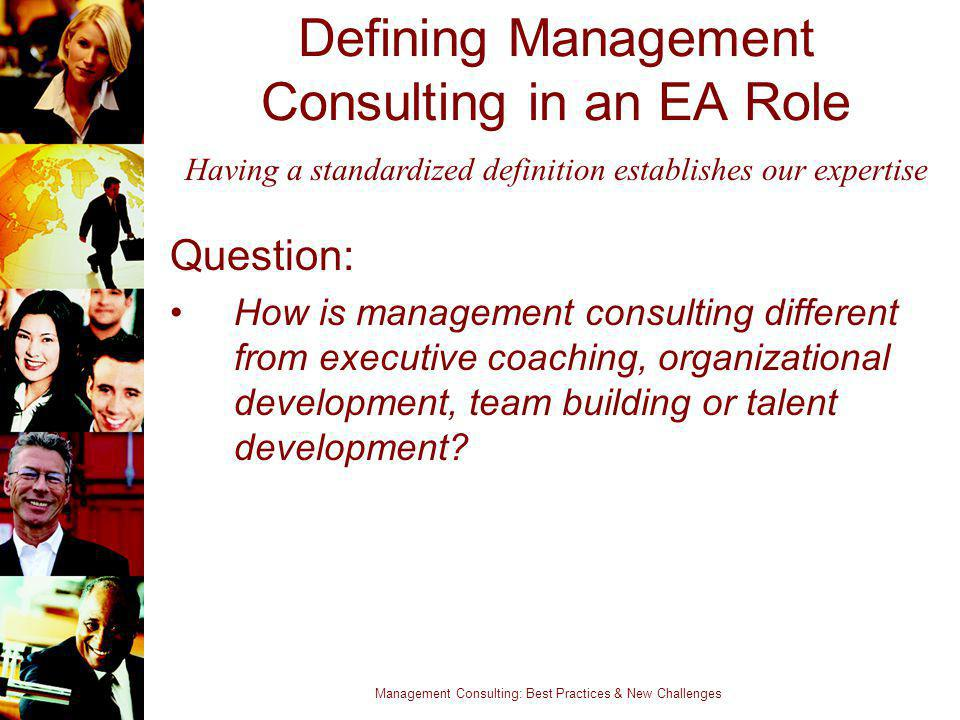 Management Consulting: Best Practices & New Challenges Defining Management Consulting in an EA Role Question: How is management consulting different f