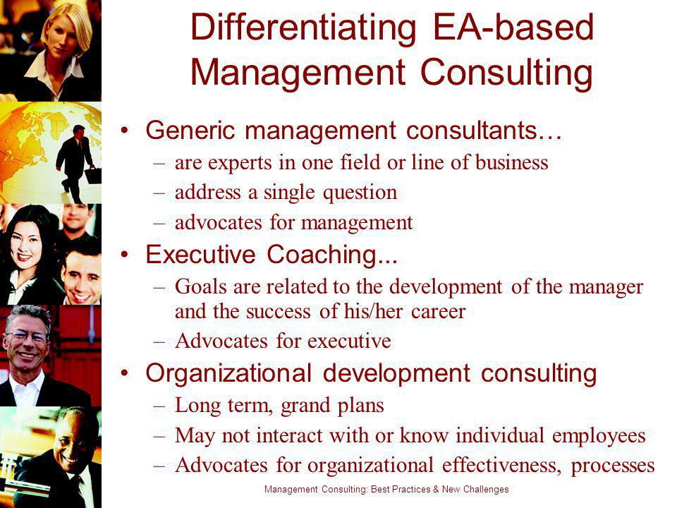 Management Consulting: Best Practices & New Challenges Differentiating EA-based Management Consulting Generic management consultants… –are experts in
