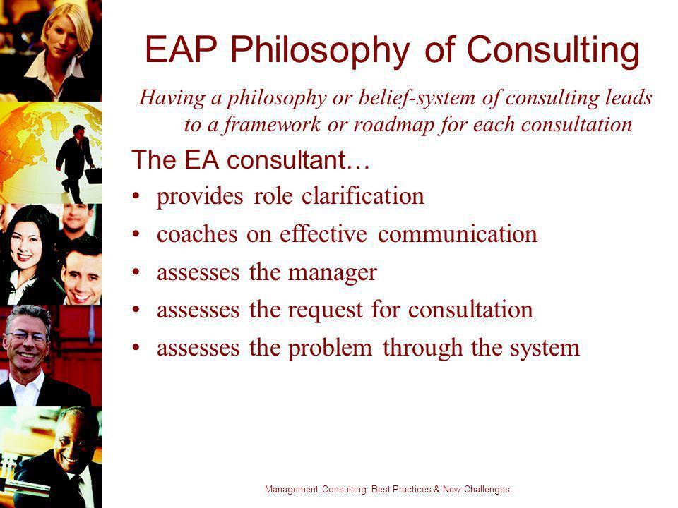 Management Consulting: Best Practices & New Challenges EAP Philosophy of Consulting Having a philosophy or belief-system of consulting leads to a fram