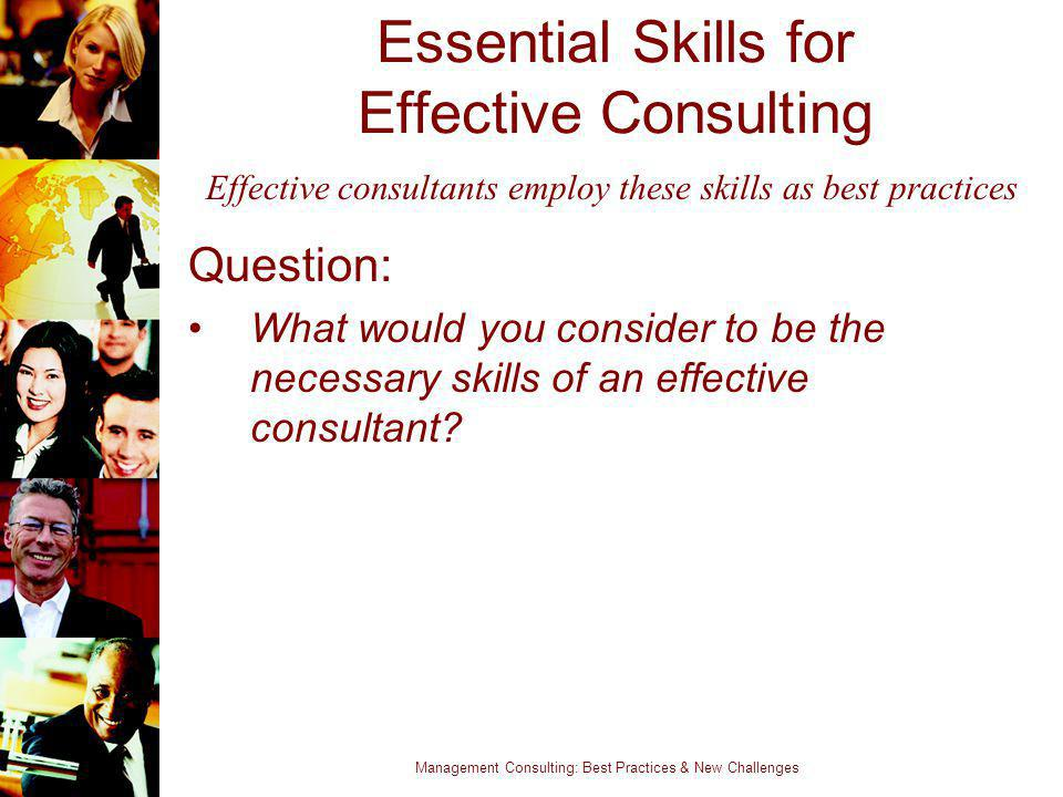 Management Consulting: Best Practices & New Challenges Essential Skills for Effective Consulting Question: What would you consider to be the necessary