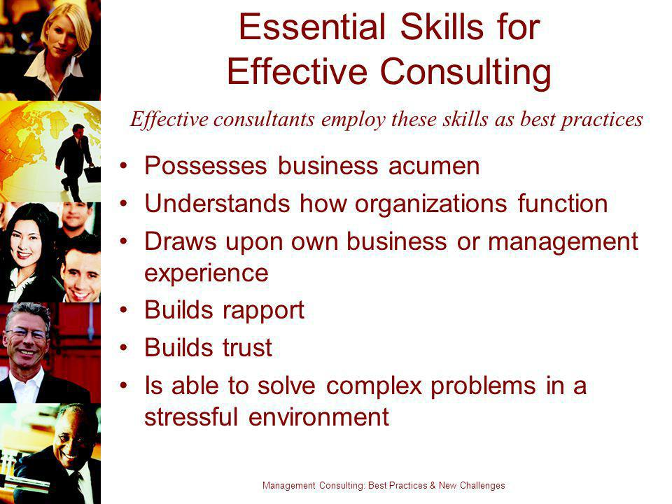 Management Consulting: Best Practices & New Challenges Essential Skills for Effective Consulting Possesses business acumen Understands how organizatio