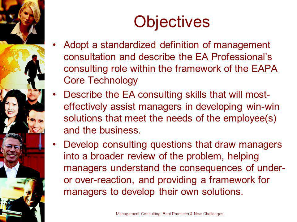 Management Consulting: Best Practices & New Challenges Objectives Adopt a standardized definition of management consultation and describe the EA Profe