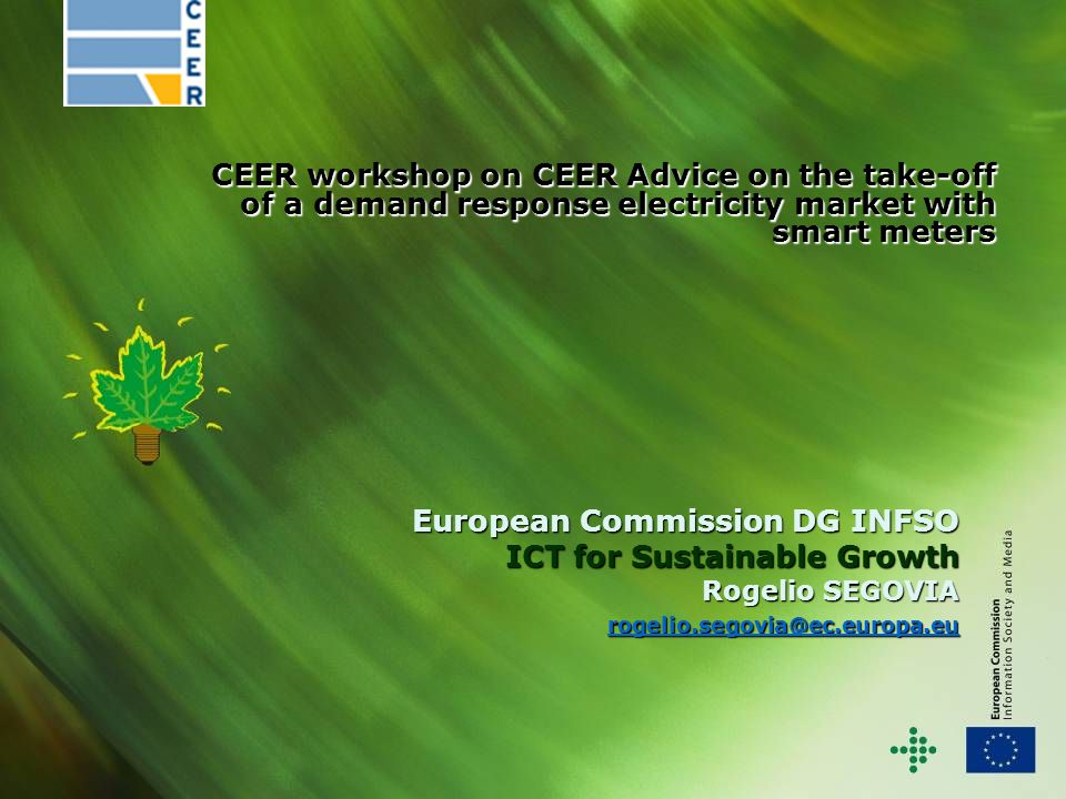 European Commission DG INFSO ICT for Sustainable Growth Rogelio SEGOVIA rogelio.segovia@ec.europa.eu rogelio.segovia@ec.europa.eu CEER workshop on CEER Advice on the take-off of a demand response electricity market with smart meters