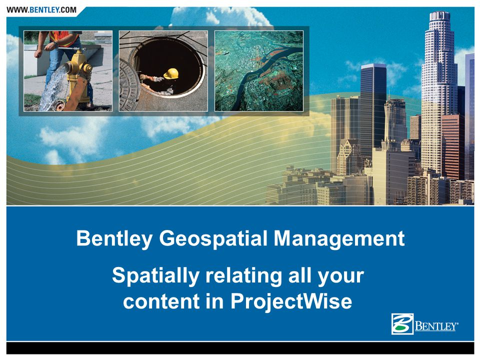 Presentation Overview What is Bentley Geospatial Management.