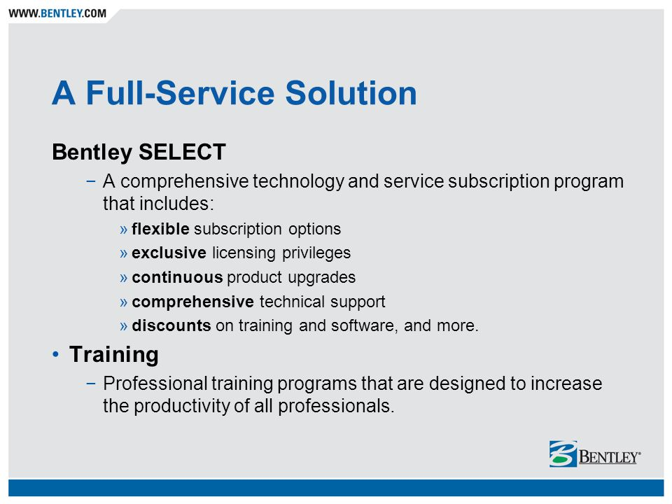 Bentley SELECT A comprehensive technology and service subscription program that includes: »flexible subscription options »exclusive licensing privileg