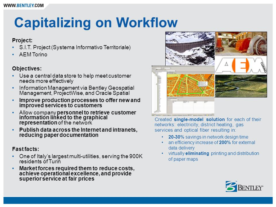 Capitalizing on Workflow Project: S.I.T. Project (Systema Informativo Territoriale) AEM Torino Objectives: Use a central data store to help meet custo