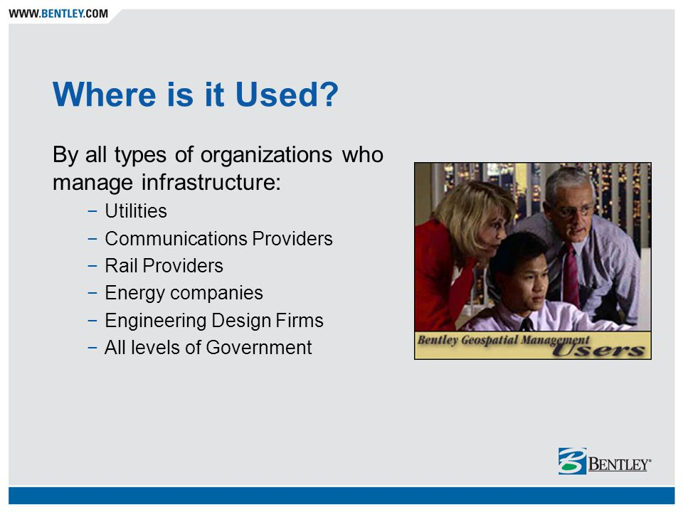 Where is it Used? By all types of organizations who manage infrastructure: Utilities Communications Providers Rail Providers Energy companies Engineer