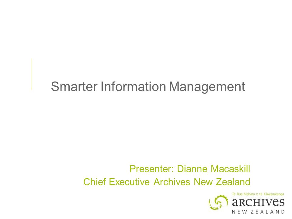 Smarter Information Management Presenter: Dianne Macaskill Chief Executive Archives New Zealand