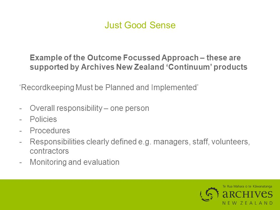Just Good Sense Example of the Outcome Focussed Approach – these are supported by Archives New Zealand Continuum products Recordkeeping Must be Planned and Implemented -Overall responsibility – one person -Policies -Procedures -Responsibilities clearly defined e.g.