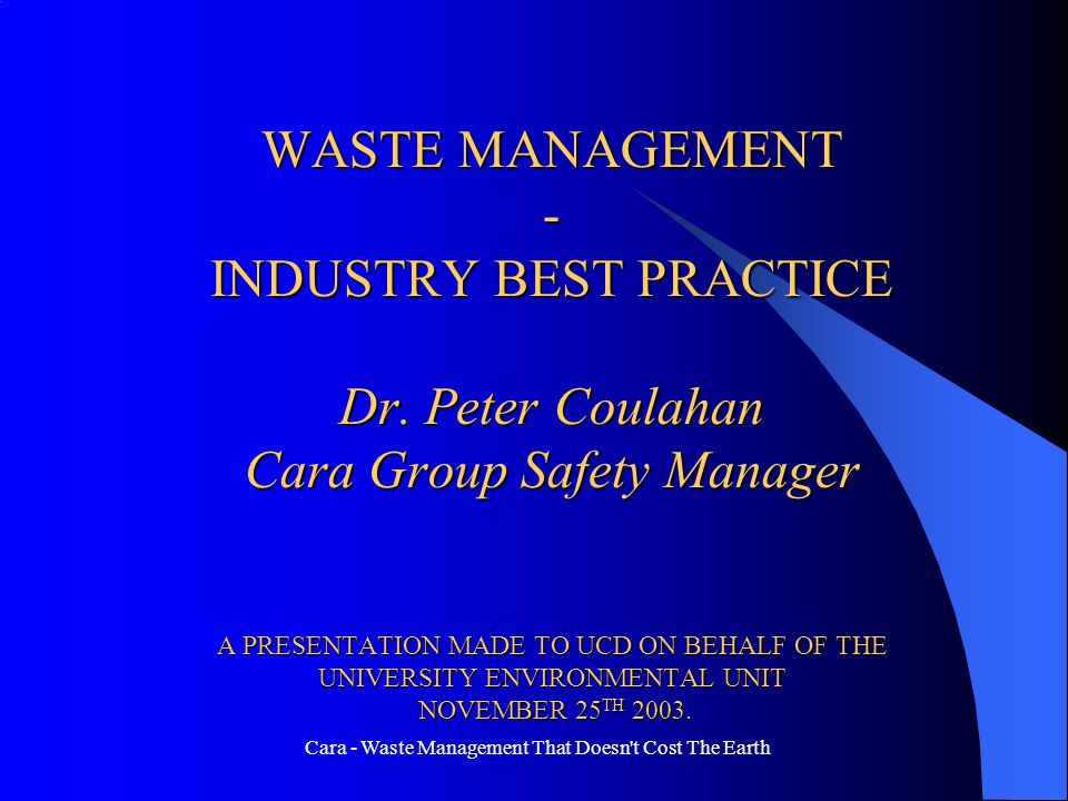 Cara - Waste Management That Doesn't Cost The Earth WASTE MANAGEMENT - INDUSTRY BEST PRACTICE Dr. Peter Coulahan Cara Group Safety Manager A PRESENTAT