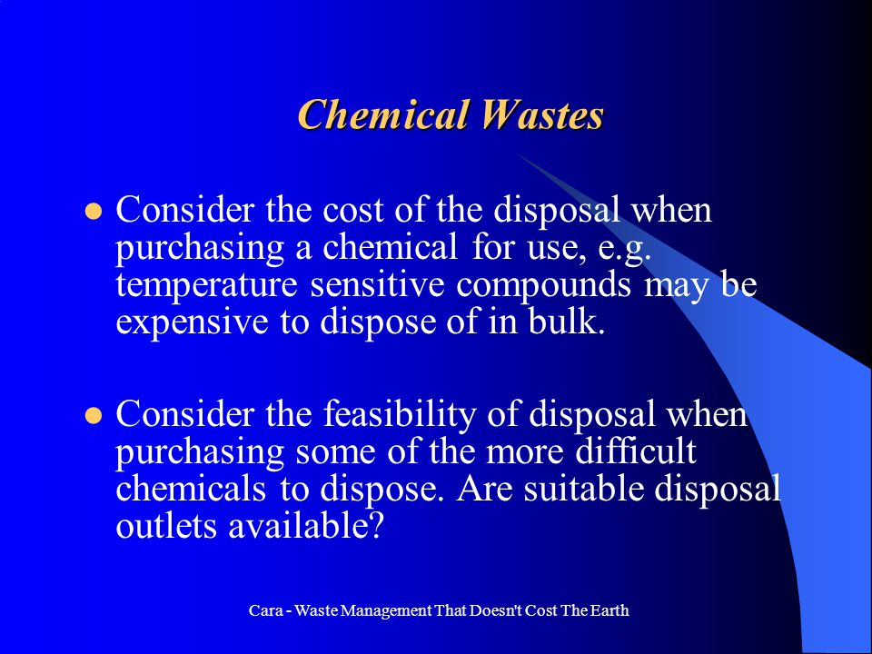 Cara - Waste Management That Doesn't Cost The Earth Chemical Wastes Consider the cost of the disposal when purchasing a chemical for use, e.g. tempera