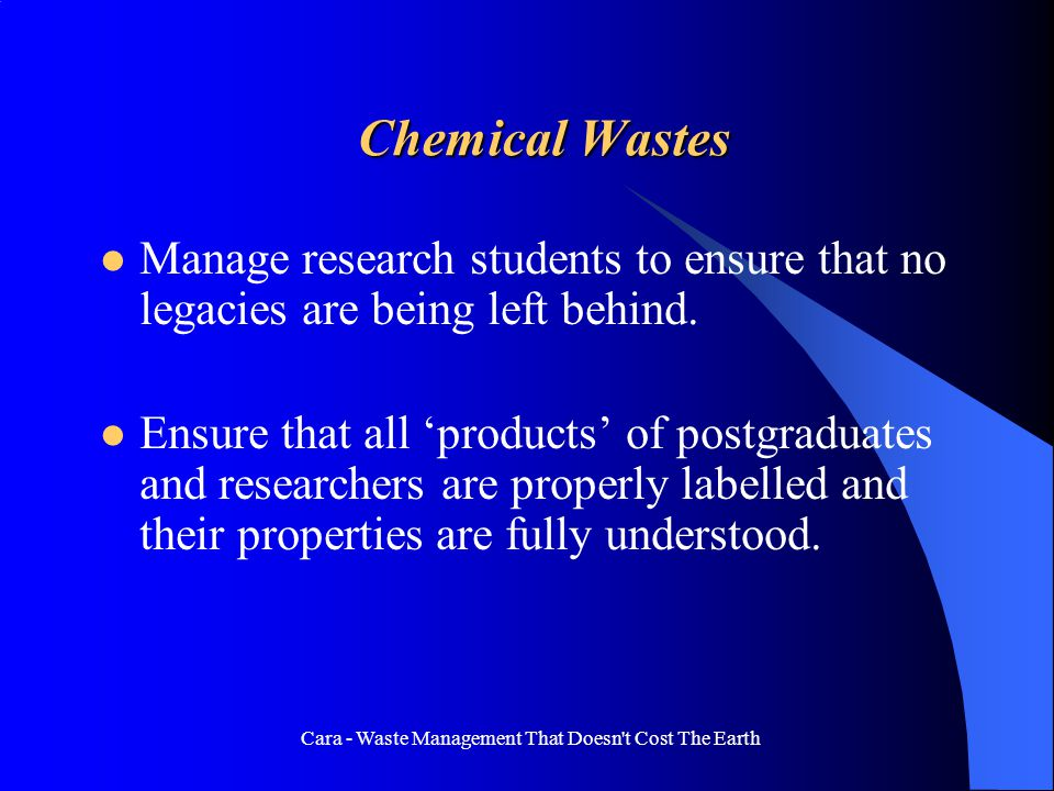 Cara - Waste Management That Doesn t Cost The Earth Chemical Wastes Manage research students to ensure that no legacies are being left behind.