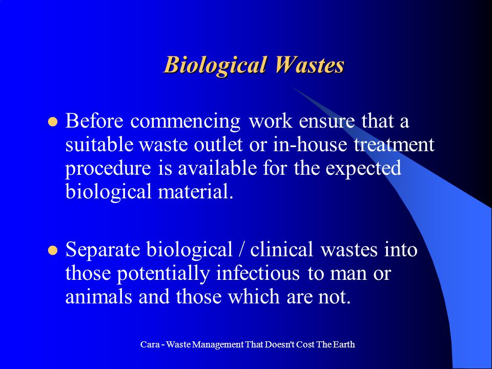 Cara - Waste Management That Doesn t Cost The Earth Biological Wastes Before commencing work ensure that a suitable waste outlet or in-house treatment procedure is available for the expected biological material.