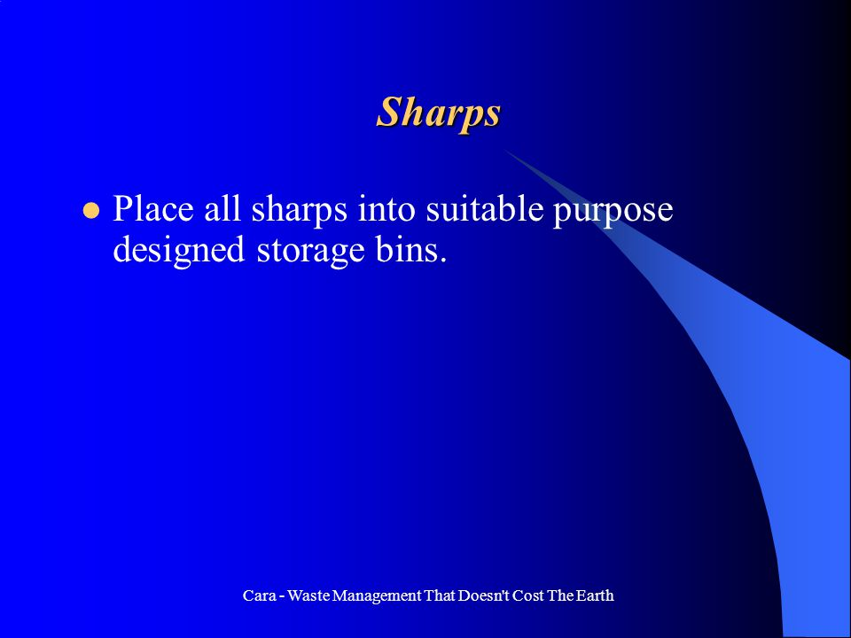 Cara - Waste Management That Doesn t Cost The Earth Sharps Place all sharps into suitable purpose designed storage bins.