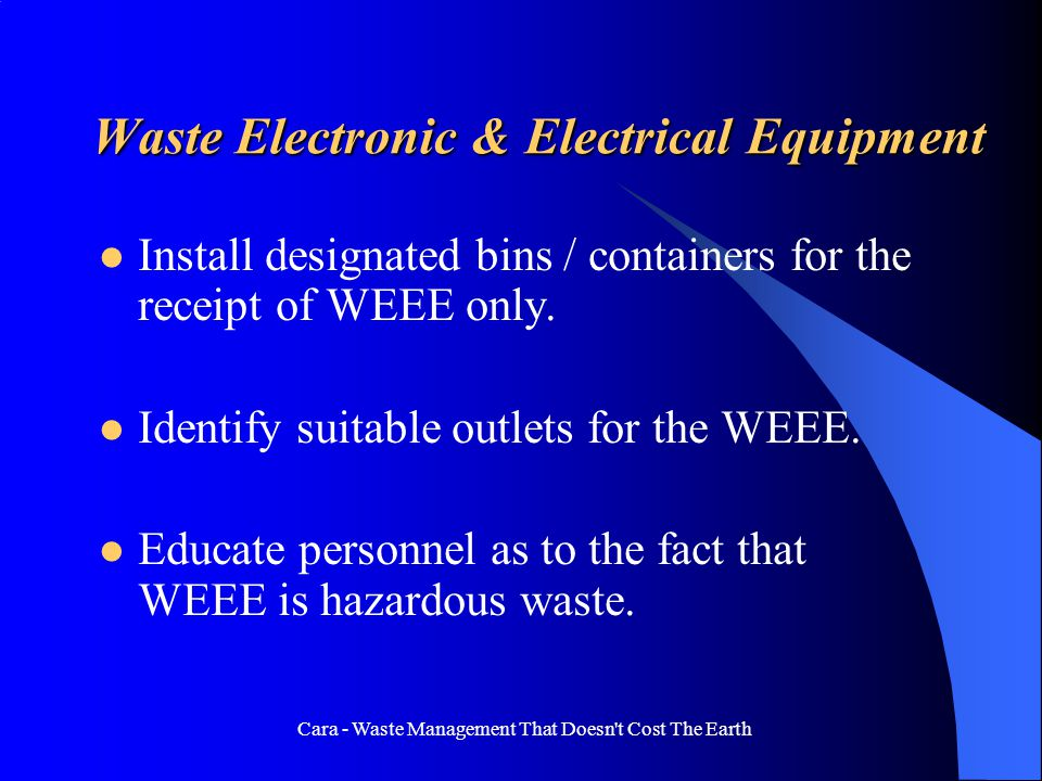 Cara - Waste Management That Doesn t Cost The Earth Waste Electronic & Electrical Equipment Install designated bins / containers for the receipt of WEEE only.