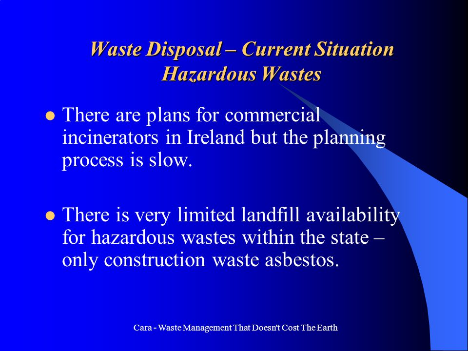 Cara - Waste Management That Doesn't Cost The Earth Waste Disposal – Current Situation Hazardous Wastes There are plans for commercial incinerators in