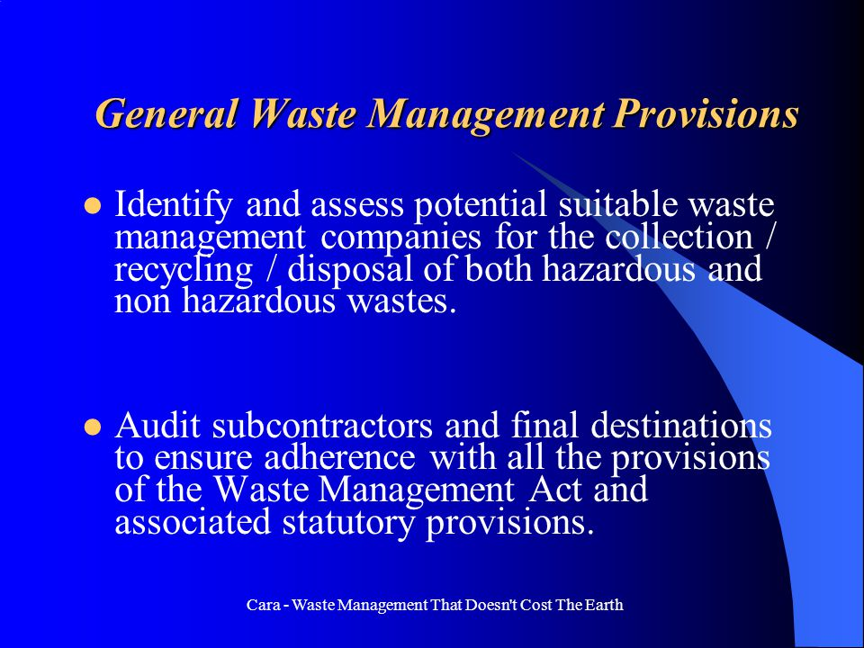 Cara - Waste Management That Doesn t Cost The Earth General Waste Management Provisions Identify and assess potential suitable waste management companies for the collection / recycling / disposal of both hazardous and non hazardous wastes.