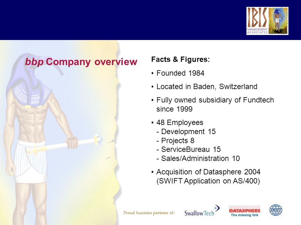 Proud business partners of:: bbp Company overview Facts & Figures: Founded 1984 Located in Baden, Switzerland Fully owned subsidiary of Fundtech since