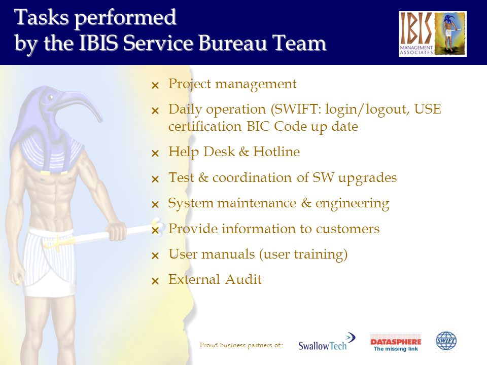 Proud business partners of:: Tasks performed by the IBIS Service Bureau Team Project management Daily operation (SWIFT: login/logout, USE certificatio