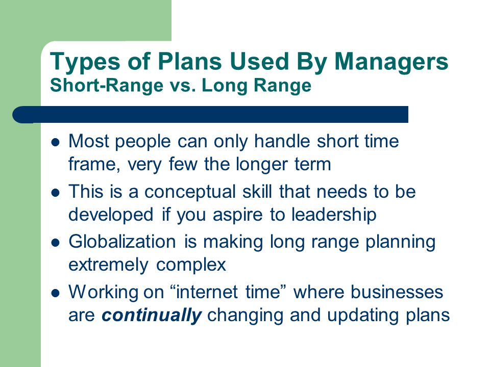 Types of Plans Used By Managers Strategic vs Operational Strategic Plansidentifies long-term directions for the organization – Specific actions planned by top management to achieve long-term goals Operational Plansidentifies activities to implement strategic plans – What each business unit has to do to help the company reach its goals – production, marketing and resourcing