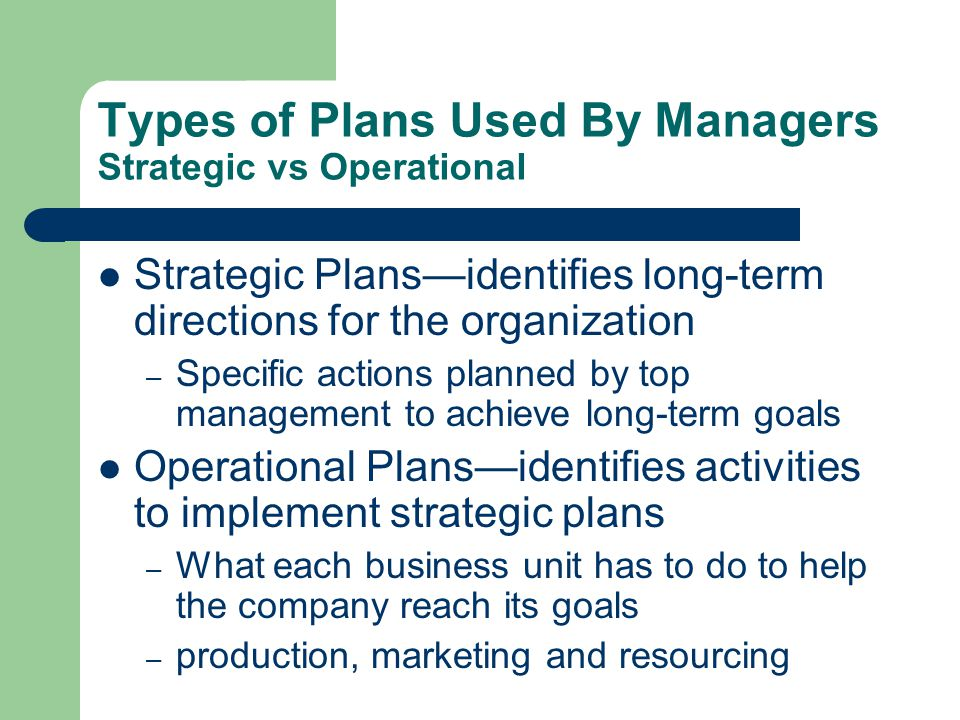 Types of Plans Used By Managers Strategic vs Operational Strategic Plansidentifies long-term directions for the organization – Specific actions planne