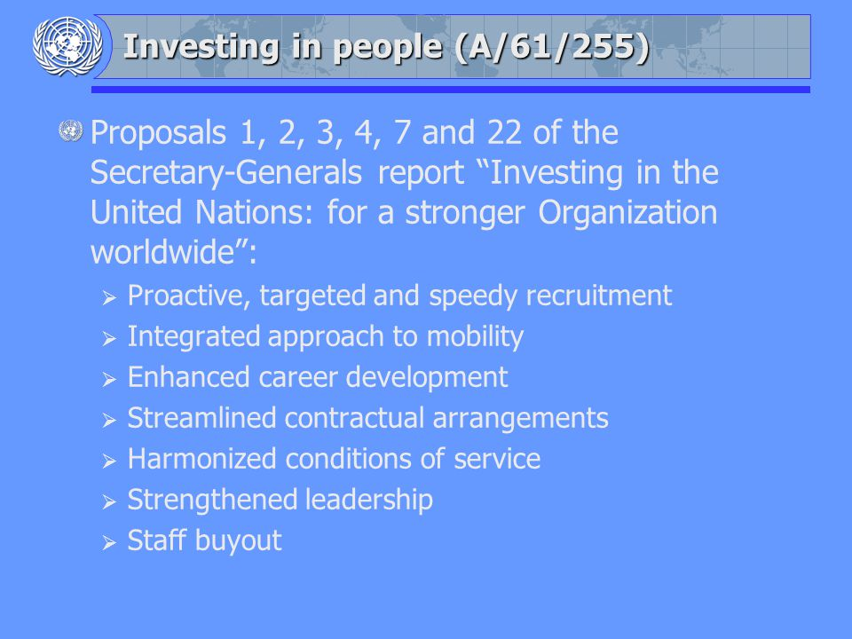 Investing in people (A/61/255) Proposals 1, 2, 3, 4, 7 and 22 of the Secretary-Generals report Investing in the United Nations: for a stronger Organization worldwide: Proactive, targeted and speedy recruitment Integrated approach to mobility Enhanced career development Streamlined contractual arrangements Harmonized conditions of service Strengthened leadership Staff buyout