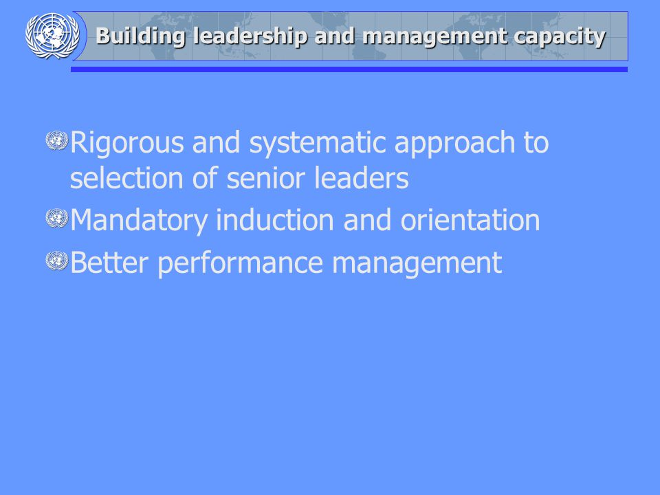 Building leadership and management capacity Rigorous and systematic approach to selection of senior leaders Mandatory induction and orientation Better performance management