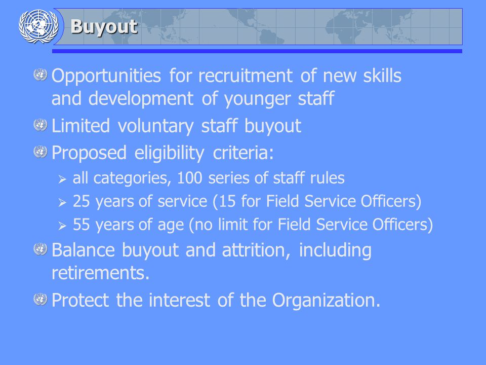 Buyout Opportunities for recruitment of new skills and development of younger staff Limited voluntary staff buyout Proposed eligibility criteria: all categories, 100 series of staff rules 25 years of service (15 for Field Service Officers) 55 years of age (no limit for Field Service Officers) Balance buyout and attrition, including retirements.