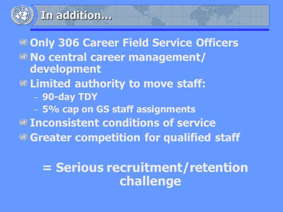 In addition… Only 306 Career Field Service Officers No central career management/ development Limited authority to move staff: – 90-day TDY – 5% cap on GS staff assignments Inconsistent conditions of service Greater competition for qualified staff = Serious recruitment/retention challenge