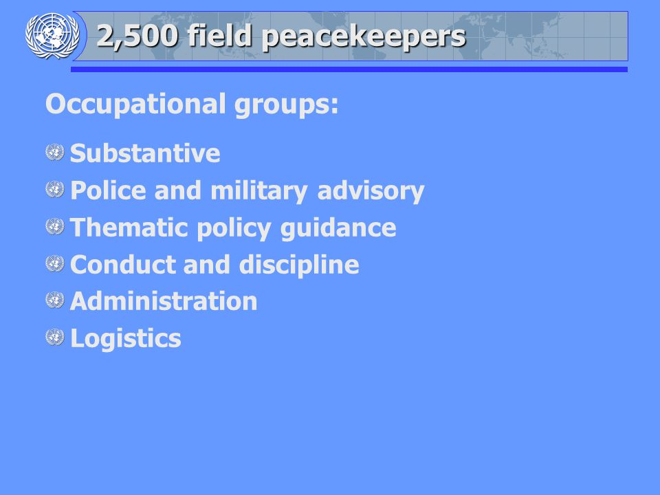 Occupational groups: Substantive Police and military advisory Thematic policy guidance Conduct and discipline Administration Logistics