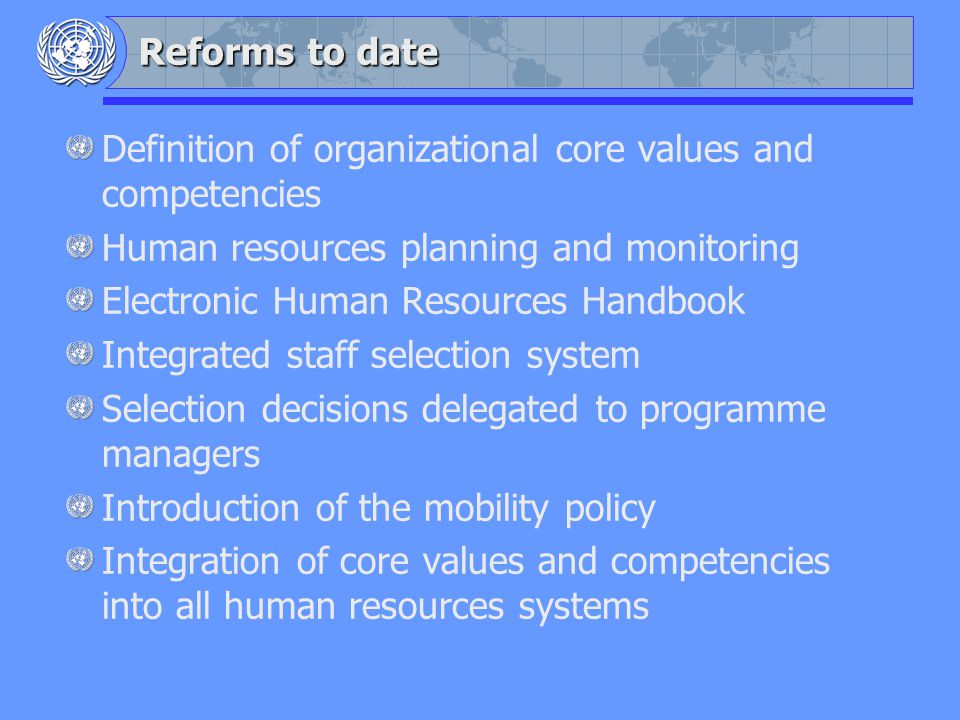 Reforms to date Definition of organizational core values and competencies Human resources planning and monitoring Electronic Human Resources Handbook Integrated staff selection system Selection decisions delegated to programme managers Introduction of the mobility policy Integration of core values and competencies into all human resources systems
